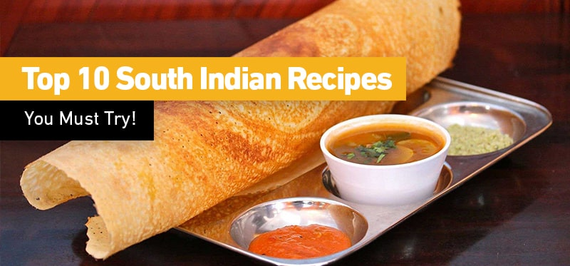 Top 10 South Indian recipes you must try!